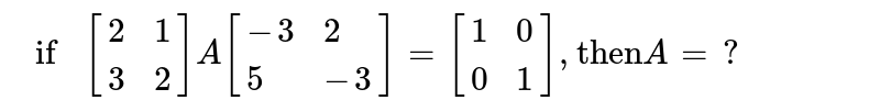 """`if[{:(2,1),(3,2):}]A[{:(-3,2),(5,-3):}]=[{:(1,0),(0,1):}],""""then"""" A=?`"""