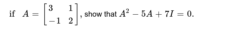 `if A=[{:(3,1),(-1,2):}],`show that  `A^(2)-5A+7I=0.`