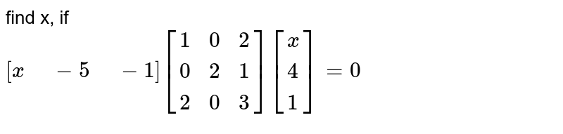 """find  x, if <br> `[x"""" """"-5"""" """"-1][{:(1,0,2),(0,2,1),(2,0,3):}][{:(x),(4),(1):}]=0`"""