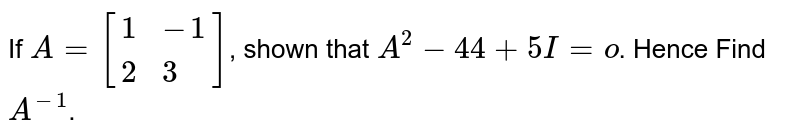 If `A=[{:(1,-1),(2,3):}]`, shown that `A^(2)-44+5I=o`. Hence Find `A^(-1)`.