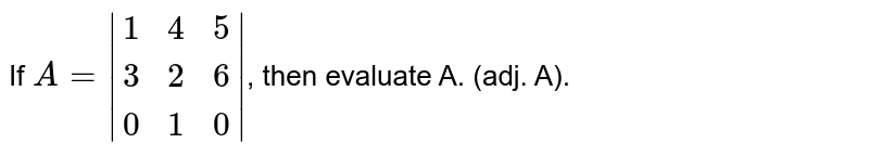 If `A=|{:(1,4,5),(3,2,6),(0,1,0):}|`, then evaluate A. (adj. A).