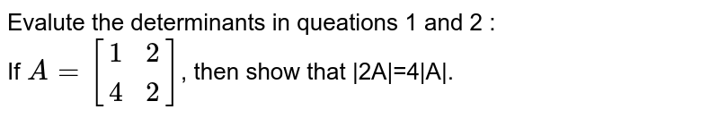 Evalute the determinants in queations 1 and 2 : <br> If `A=[{:(1,2),(4,2):}]`, then show that  2A =4 A .