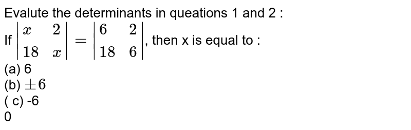 Evalute the determinants in queations 1 and 2 : <br> If `|{:(x,2),(18,x):}|=|{:(6,2),(18,6):}|`, then x is equal to : <br> (a) 6 <br> (b) `+-6` <br> ( c) -6 <br> 0