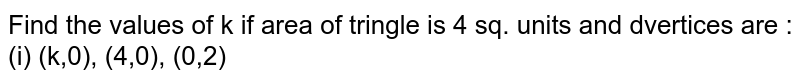 Find the values of k if area of tringle is 4 sq. units and dvertices are :  (i) (k,0), (4,0), (0,2)