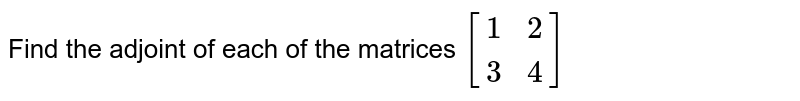 Find the adjoint of each of the matrices   `[{:(1,2),(3,4):}]`