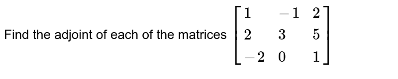 Find the adjoint of each of the matrices   `[{:(1,-1,2),(2,3,5),(-2,0,1):}]`