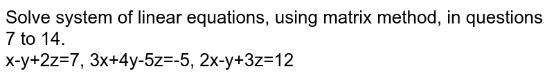 Solve system of linear equations, using matrix method, in questions 7 to 14. <br> x-y+2z=7, 3x+4y-5z=-5, 2x-y+3z=12