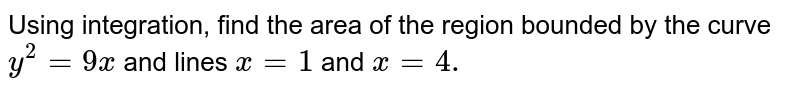 Using integration, find the area of the region bounded by the curve `y^(2)=9x` and lines `x=1` and `x=4.`