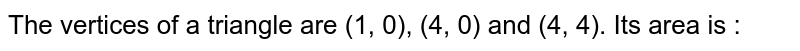 The vertices of a triangle are (1, 0), (4, 0) and (4, 4). Its area is :