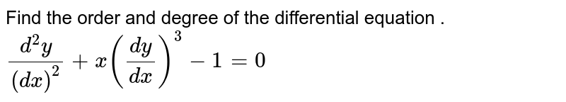 Find the order and degree of the differential equation . <br> `(d^(2)y)/(dx)^(2)+x((dy)/(dx))^(3)-1=0`