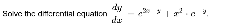 Solve the differential equation `(dy)/(dx)=e^(2x-y)+x^(2)*e^(-y)`.