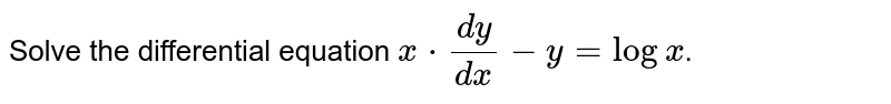 Solve the differential equation `x*(dy)/(dx)-y=logx`.