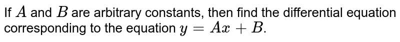 If `A` and `B` are arbitrary constants, then find the differential equation corresponding to the equation `y=Ax+B`.