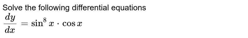 Solve the following differential equations <br> `(dy)/(dx)=sin^(8)x*cosx`