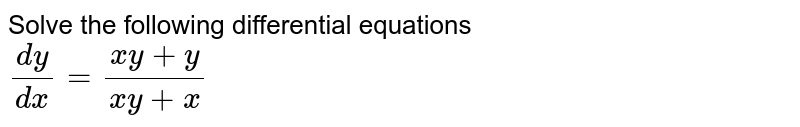 Solve the following differential equations <br> `(dy)/(dx)=(xy+y)/(xy+x)`