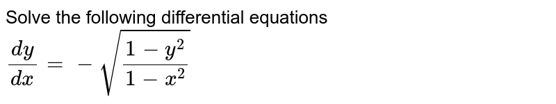 Solve the following differential equations <br> `(dy)/(dx)=-sqrt((1-y^(2))/(1-x^(2)))`