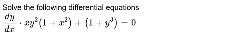 Solve the following differential equations <br> `(dy)/(dx)*xy^(2)(1+x^(2))+(1+y^(3))=0`