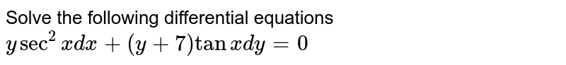 Solve the following differential equations <br> `y sec^(2)x dx+(y+7)tanx dy=0`
