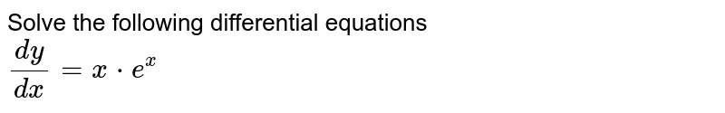 Solve the following differential equations <br> `(dy)/(dx)=x*e^(x)`