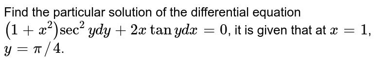 Find the particular solution of the differential equation `(1+x^(2))sec^(2)ydy+2x tany dx=0`, it is given that at `x=1`, `y=pi//4`.