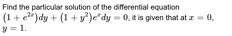 Find the particular solution of the differential equation `(1+e^(2x))dy+(1+y^(2))e^(x)dy=0`, it is given that at `x=0`, `y=1`.