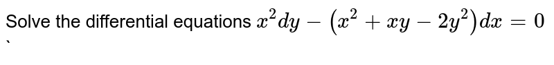 Solve the  differential equations  ` x^(2)dy-(x^(2)+xy-2y^(2))dx=0` `
