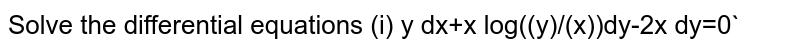 Solve the  differential equations  `  `(i) y dx+x log((y)/(x))dy-2x dy=0`