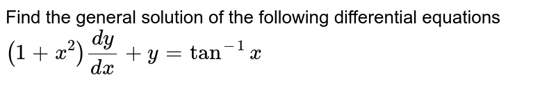 Find the general solution of the following differential equations <br> `(1+x^(2))(dy)/(dx)+y=tan^(-1)x`