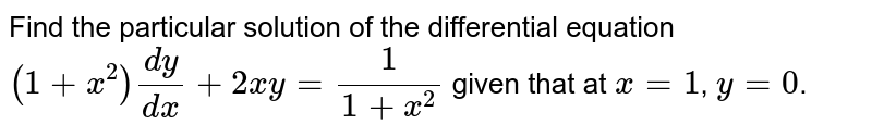 Find the particular solution of the differential equation `(1+x^(2))(dy)/(dx)+2xy=(1)/(1+x^(2))` given that at `x=1`, `y=0`.