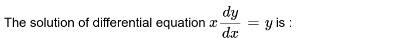 The solution of differential equation `x(dy)/(dx)=y` is :