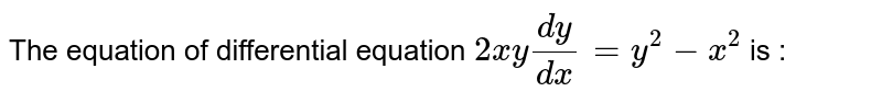 The equation of differential equation `2xy(dy)/(dx)=y^(2)-x^(2)` is :