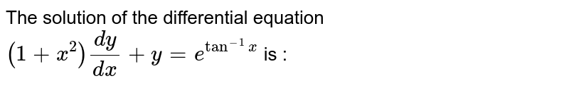 The solution of the differential equation `(1+x^(2))(dy)/(dx)+y=e^(tan^(-1)x)` is :