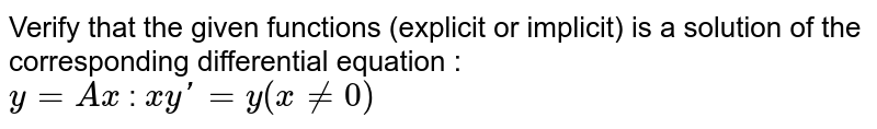 Verify that the given functions (explicit or implicit) is a solution of the corresponding differential equation : <br> `y=Ax` : `xy'=y(x ne 0)`