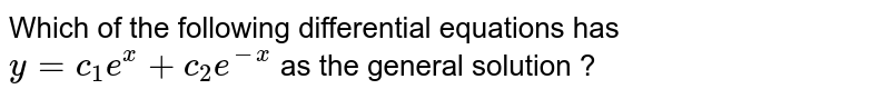 Which of the following differential equations has `y=c_(1)e^(x)+c_(2)e^(-x)` as the general solution ?