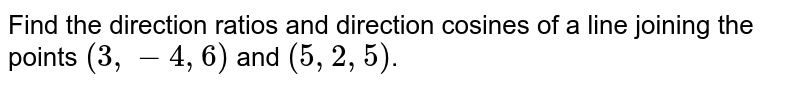 Find the direction ratios and direction cosines of a line joining the points `(3,-4,6)` and `(5,2,5)`.