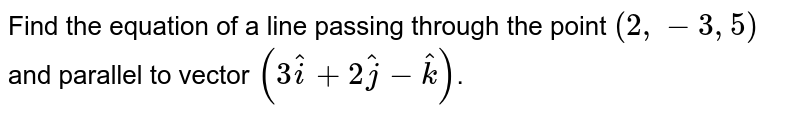 Find the  equation of a line passing through the point `(2,-3,5)` and parallel to vector `(3hati+2hatj-hatk)`.