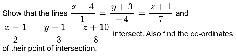 Show that the lines `(x-4)/(1) = (y+3)/(-4) = (z+1)/(7)` and `(x-1)/(2)  = (y+1)/(-3) = (z+10)/(8)` intersect. Also find the co-ordinates of their point of intersection.