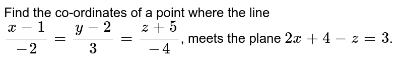 Find the co-ordinates of a point where the line `(x-1)/(-2)  = (y-2)/(3) = (z+5)/(-4)`, meets the plane `2x+4-z=3`.