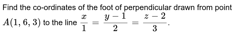 Find the co-ordinates of the foot of  perpendicular drawn from point `A(1,6,3)` to the line `(x)/(1) = (y-1)/(2)  = (z-2)/(3)`.