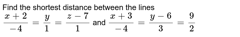 Find the shortest  distance  between the lines `(x+2)/(-4) = (y)/(1) = (z-7)/(1)` and `(x+3)/(-4) = (y-6)/(3) = 9/2`
