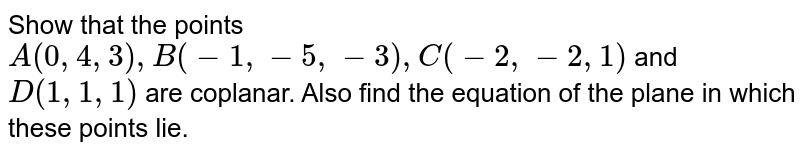 Show that the points `A(0,4,3) , B(-1,-5,-3), C(-2,-2,1)` and `D(1,1,1)` are coplanar.  Also find the equation of the plane in which these points lie.