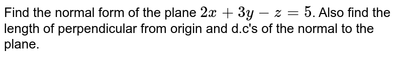 Find the normal form of the plane `2x+3y-z = 5`. Also  find the length of perpendicular from origin and d.c's of the normal  to the plane.