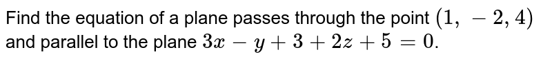 Find the equation of a plane passes through the point `(1,-2,4)` and parallel to the plane `3x- y+3+2z+5=0`.