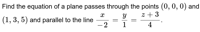 Find the equation of a plane passes through the points `(0,0,0)` and `(1,3,5)` and parallel  to the line `(x)/(-2) =  y/1 = (z+3)/(4)`.