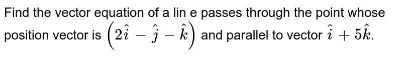 Find the vector equation of a lin e passes through the point whose position vector is `(2hati-hatj-hatk)` and parallel to vector `hati+5hatk`.