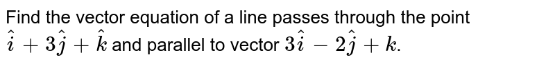 Find the vector equation of a line passes through the point `hati+3hatj+hatk` and parallel to vector `3hati-2hatj+k`.
