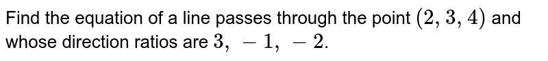 Find the equation of a line passes through the point `(2,3,4)`  and whose direction ratios are `3,-1,-2`.