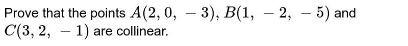 Prove that the points `A(2,0,-3), B (1,-2,-5)` and `C(3,2,-1)` are collinear.