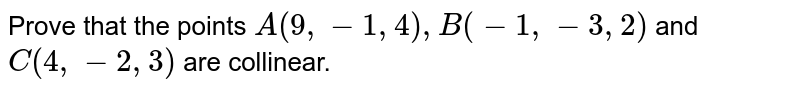 Prove that the points `A(9,-1,4),B(-1,-3,2)` and `C(4,-2,3)` are collinear.