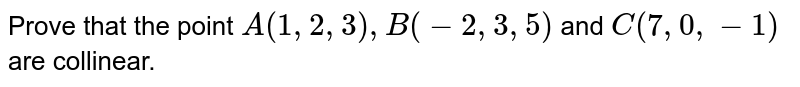 Prove that the point `A(1,2,3), B(-2,3,5)` and `C(7,0,-1)` are collinear.
